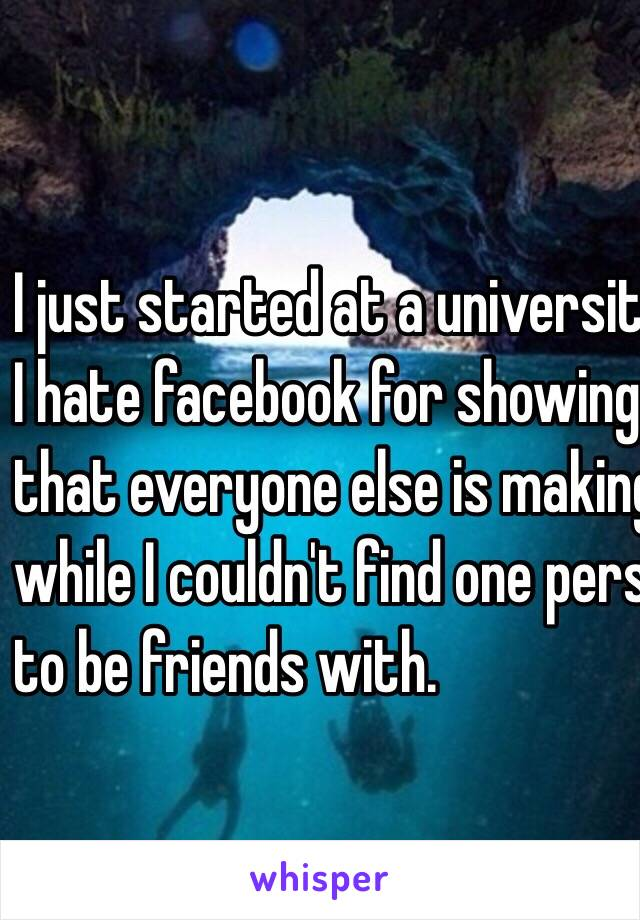I just started at a university. I hate facebook for showing me  that everyone else is making so many friends  while I couldn't find one person I would want to be friends with.