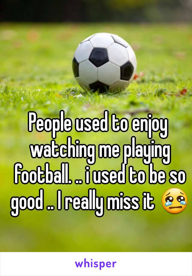 People used to enjoy watching me playing football. .. i used to be so good .. I really miss it 😢