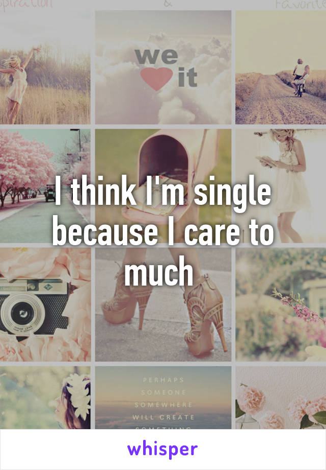 I think I'm single because I care to much