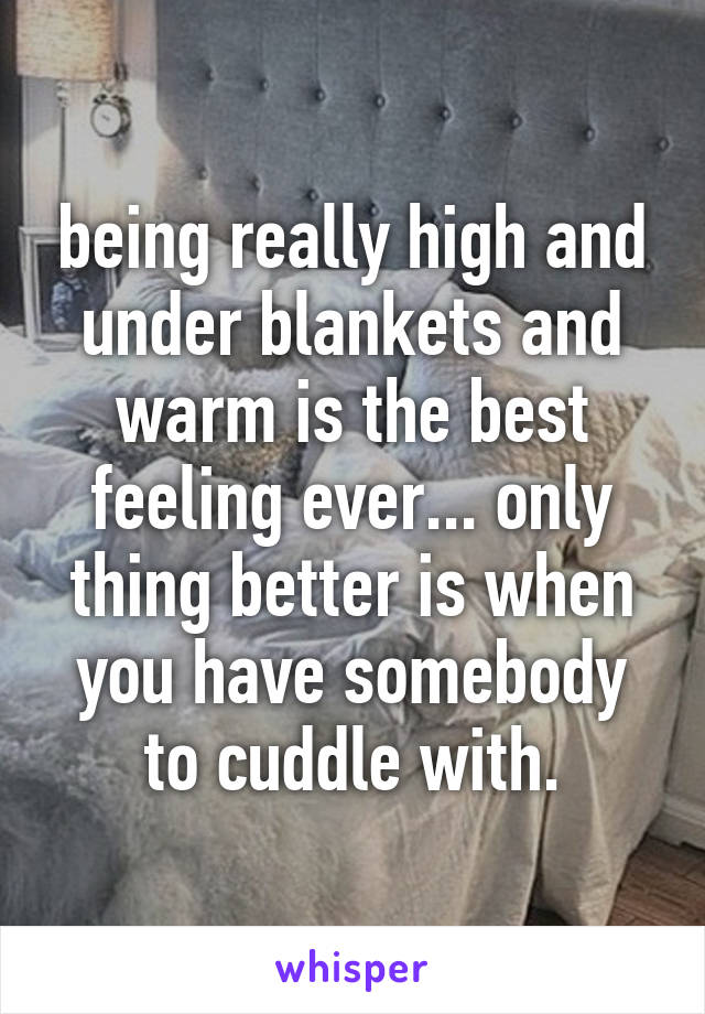being really high and under blankets and warm is the best feeling ever... only thing better is when you have somebody to cuddle with.