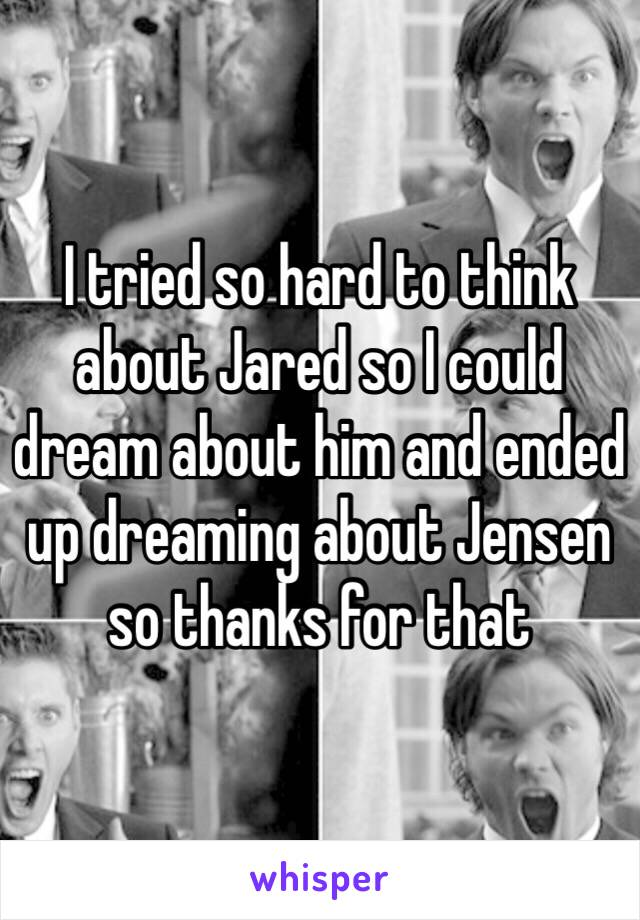 I tried so hard to think about Jared so I could dream about him and ended up dreaming about Jensen so thanks for that