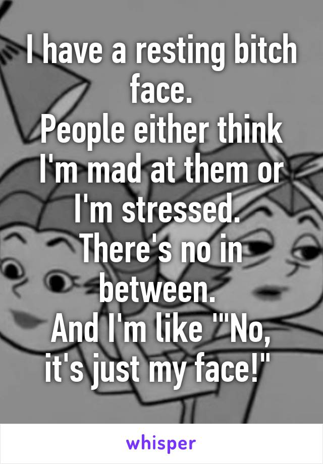 """I have a resting bitch face. People either think I'm mad at them or I'm stressed.  There's no in between.  And I'm like '""""No, it's just my face!"""""""