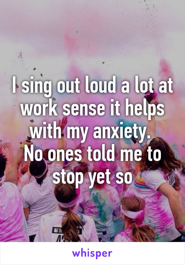 I sing out loud a lot at work sense it helps with my anxiety.  No ones told me to stop yet so