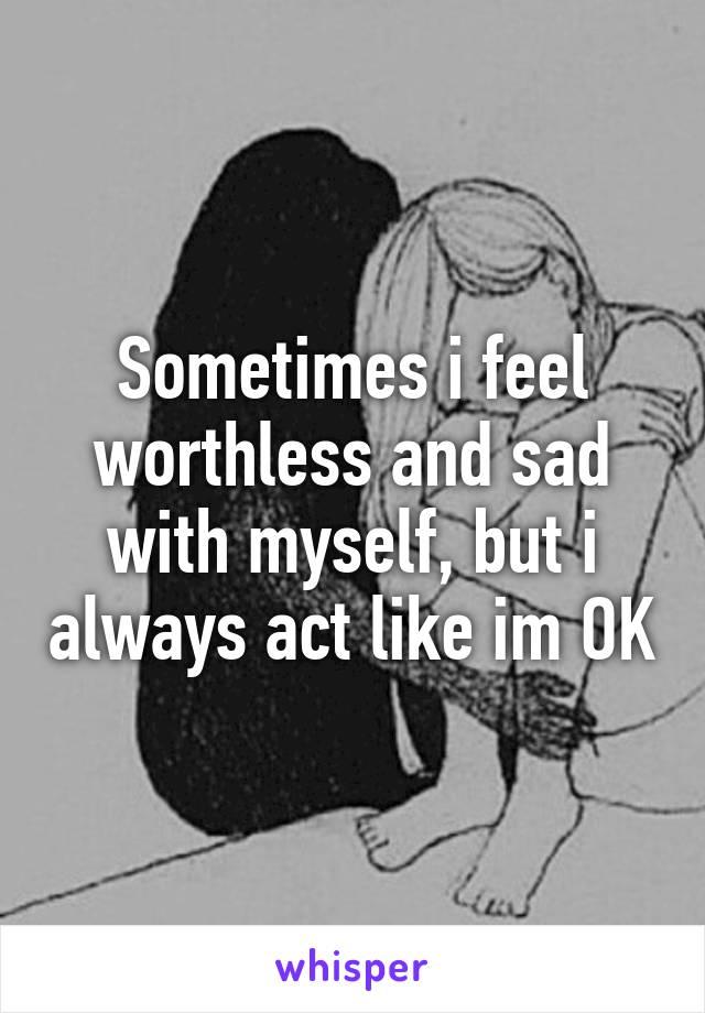 Sometimes i feel worthless and sad with myself, but i always act like im OK