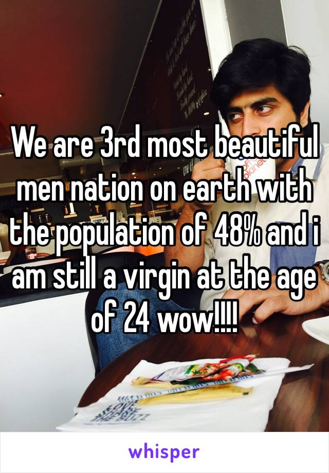 We are 3rd most beautiful men nation on earth with the population of 48% and i am still a virgin at the age of 24 wow!!!!
