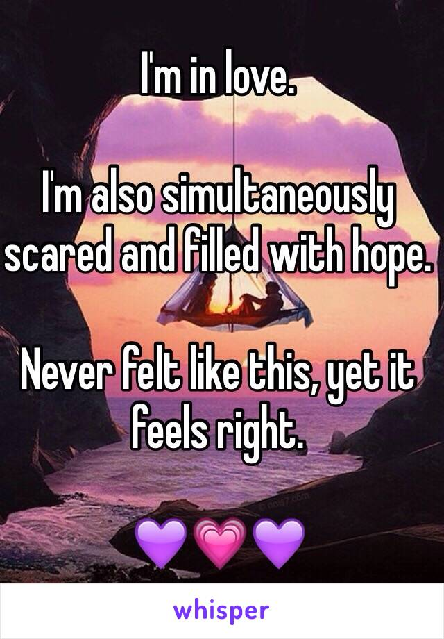 I'm in love.  I'm also simultaneously scared and filled with hope.   Never felt like this, yet it feels right.   💜💗💜