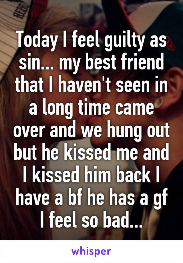 Today I feel guilty as sin... my best friend that I haven't seen in a long time came over and we hung out but he kissed me and I kissed him back I have a bf he has a gf I feel so bad...
