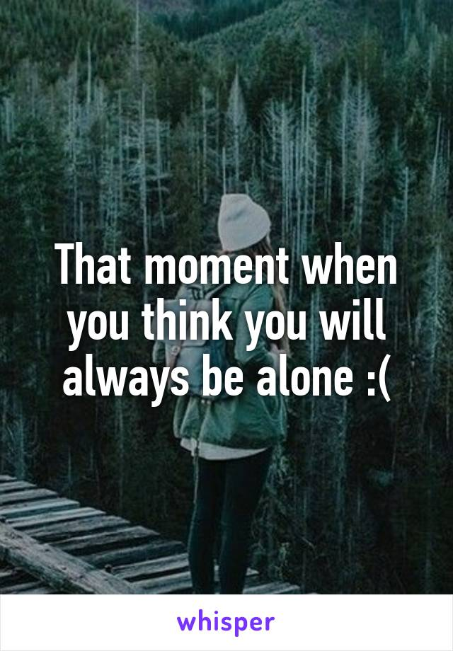 That moment when you think you will always be alone :(
