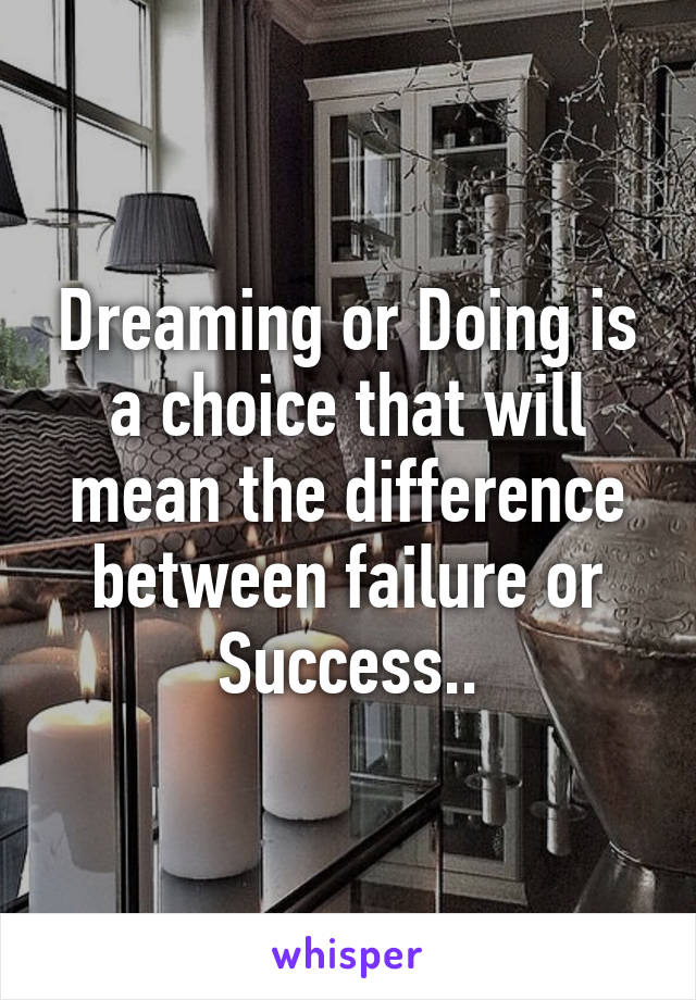 Dreaming or Doing is a choice that will mean the difference between failure or Success..