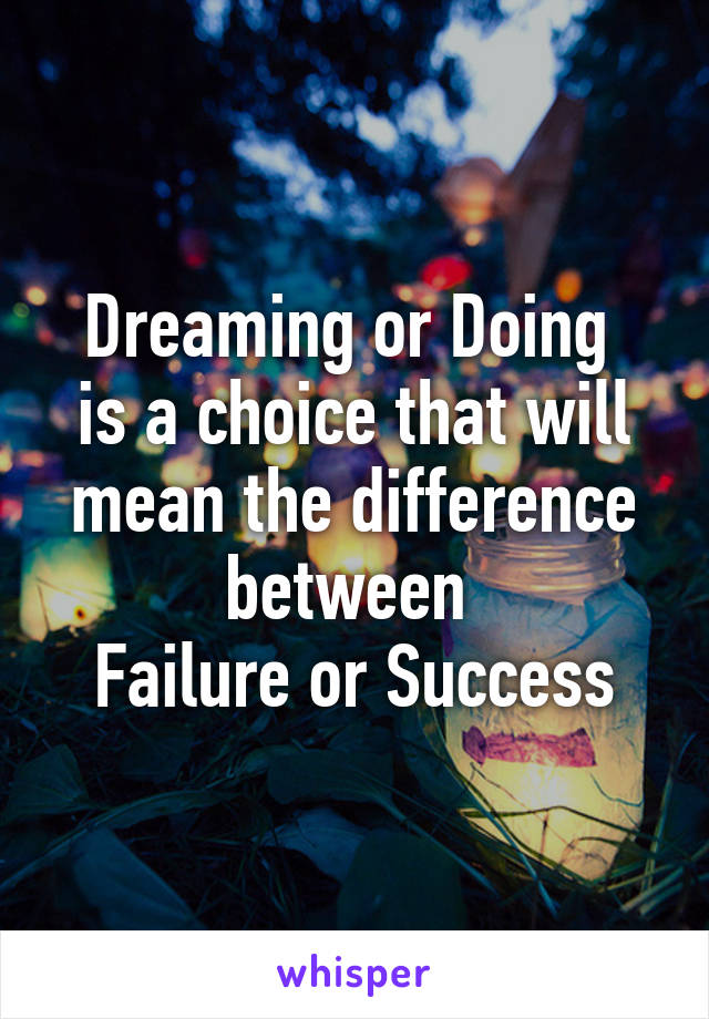 Dreaming or Doing  is a choice that will mean the difference between  Failure or Success