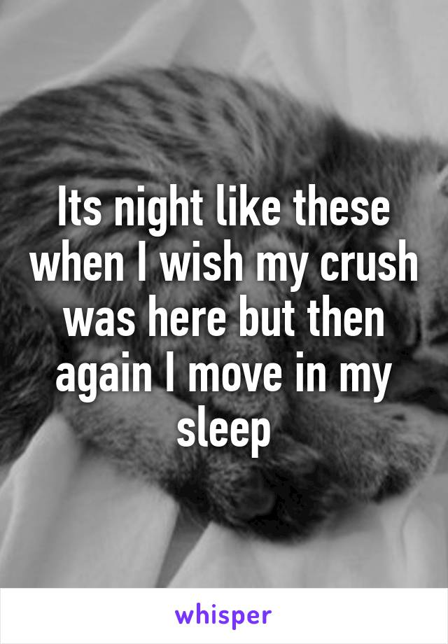 Its night like these when I wish my crush was here but then again I move in my sleep