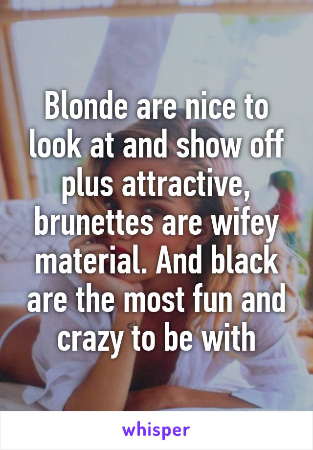 Blonde are nice to look at and show off plus attractive, brunettes are wifey material. And black are the most fun and crazy to be with