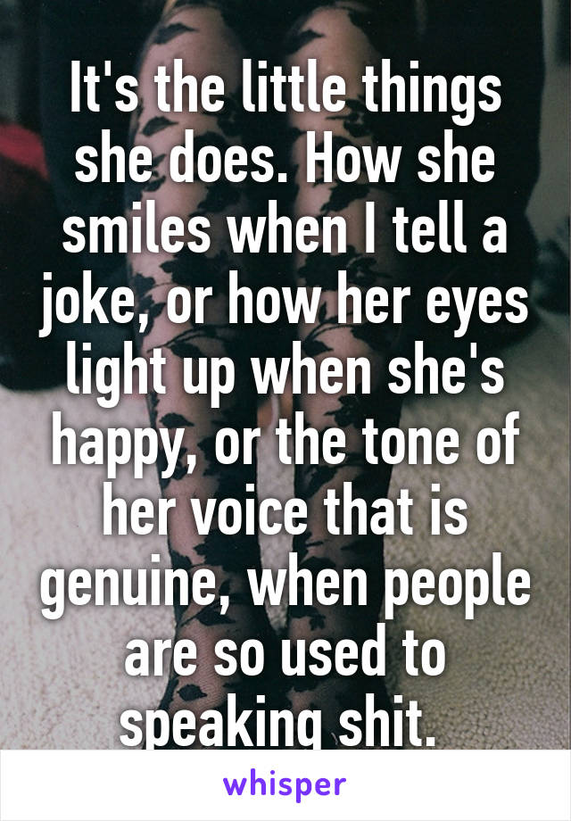 It's the little things she does. How she smiles when I tell a joke, or how her eyes light up when she's happy, or the tone of her voice that is genuine, when people are so used to speaking shit.