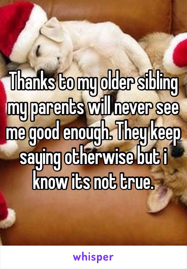 Thanks to my older sibling my parents will never see me good enough. They keep saying otherwise but i know its not true.
