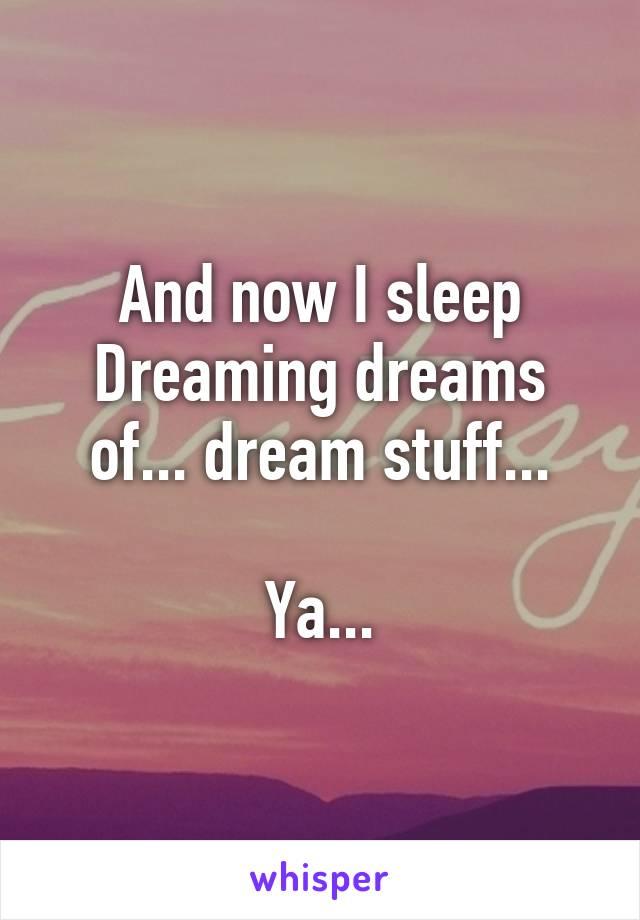And now I sleep Dreaming dreams of... dream stuff...  Ya...