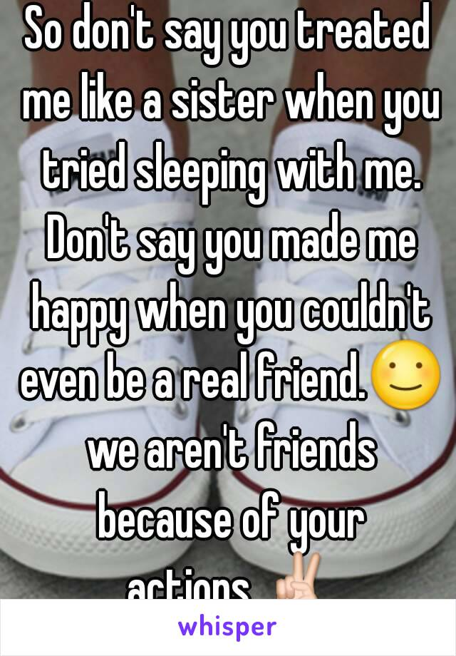 So don't say you treated me like a sister when you tried sleeping with me. Don't say you made me happy when you couldn't even be a real friend.☺ we aren't friends because of your actions.✌