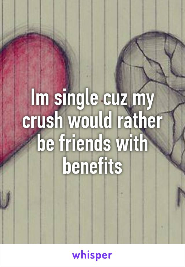 Im single cuz my crush would rather be friends with benefits