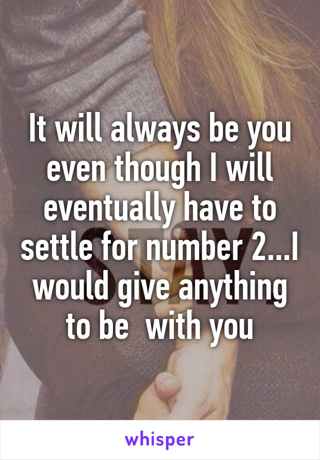 It will always be you even though I will eventually have to settle for number 2...I would give anything to be  with you