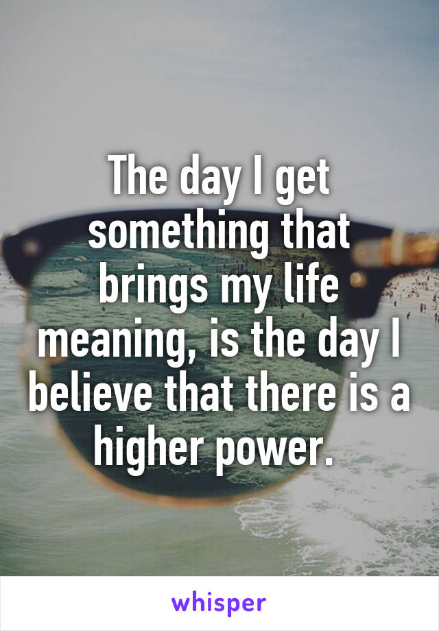 The day I get something that brings my life meaning, is the day I believe that there is a higher power.