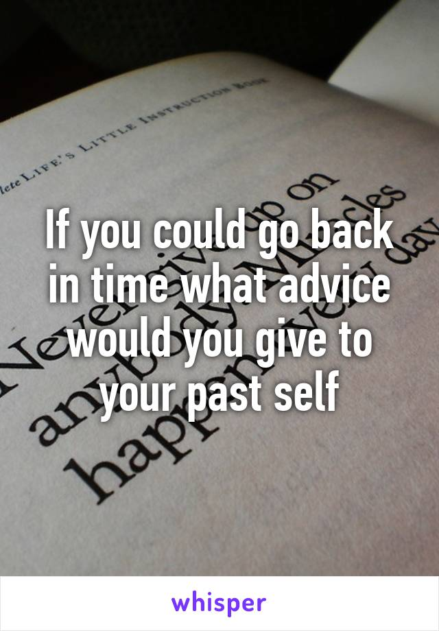 If you could go back in time what advice would you give to your past self