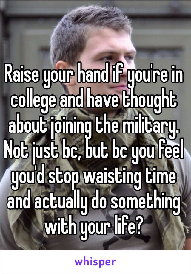 Raise your hand if you're in college and have thought about joining the military. Not just bc, but bc you feel you'd stop waisting time and actually do something with your life?