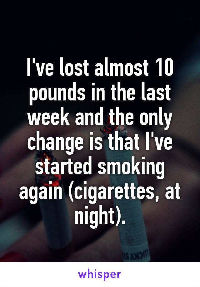 I've lost almost 10 pounds in the last week and the only change is that I've started smoking again (cigarettes, at night).