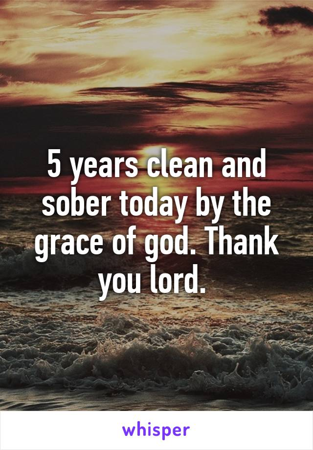 5 years clean and sober today by the grace of god. Thank you lord.