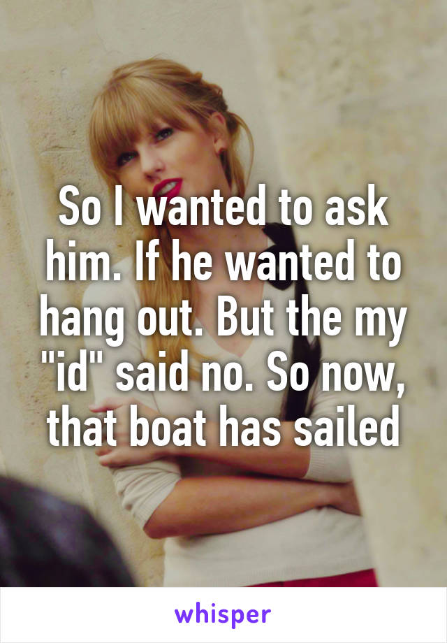 "So I wanted to ask him. If he wanted to hang out. But the my ""id"" said no. So now, that boat has sailed"