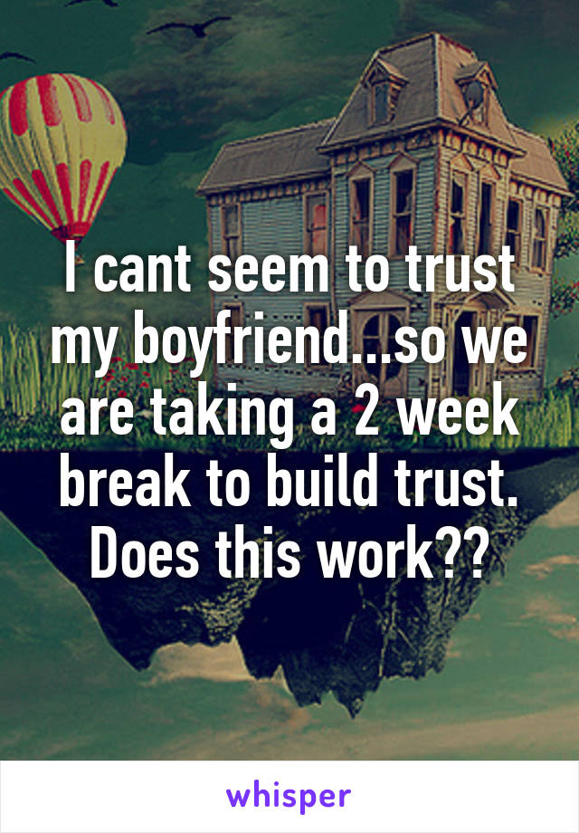 I cant seem to trust my boyfriend...so we are taking a 2 week break to build trust. Does this work??