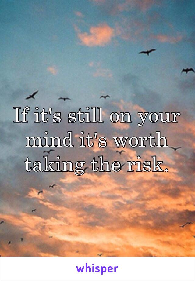 If it's still on your mind it's worth taking the risk.