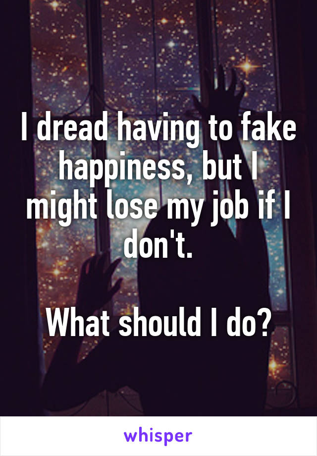 I dread having to fake happiness, but I might lose my job if I don't.  What should I do?