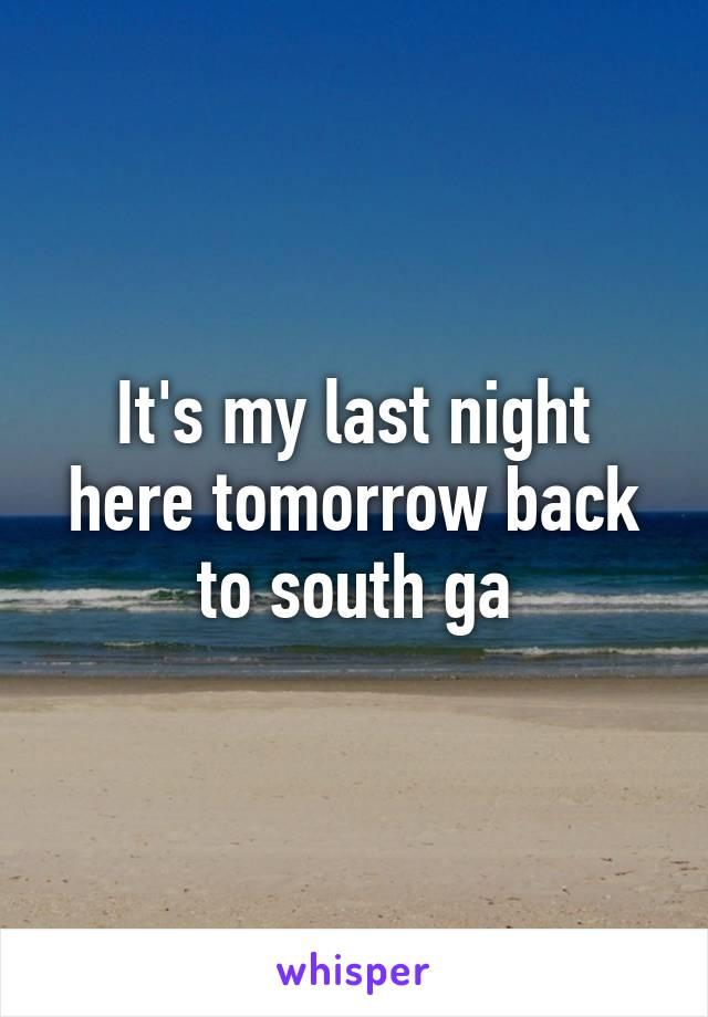It's my last night here tomorrow back to south ga