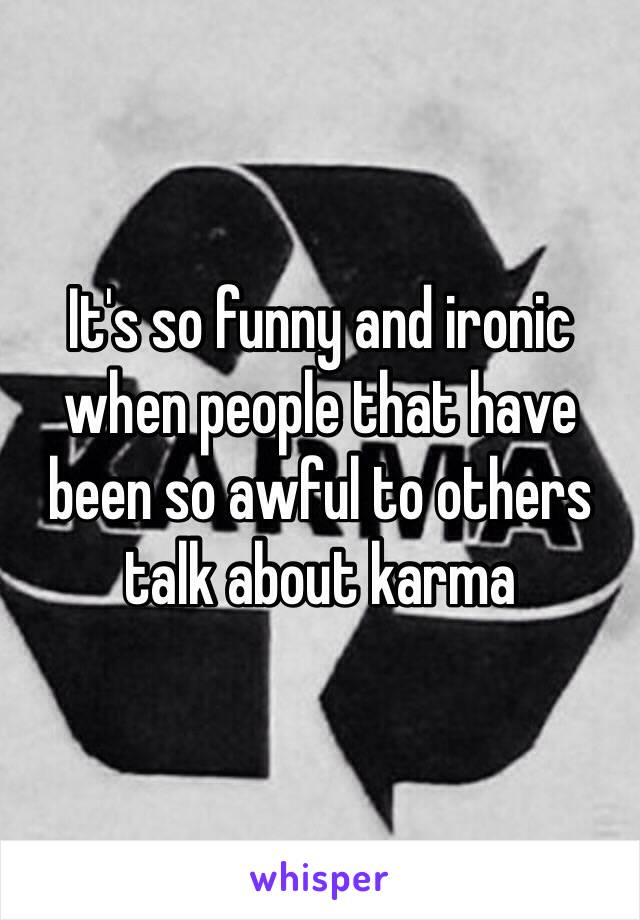 It's so funny and ironic when people that have been so awful to others talk about karma