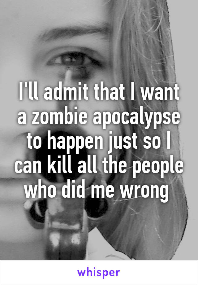 I'll admit that I want a zombie apocalypse to happen just so I can kill all the people who did me wrong