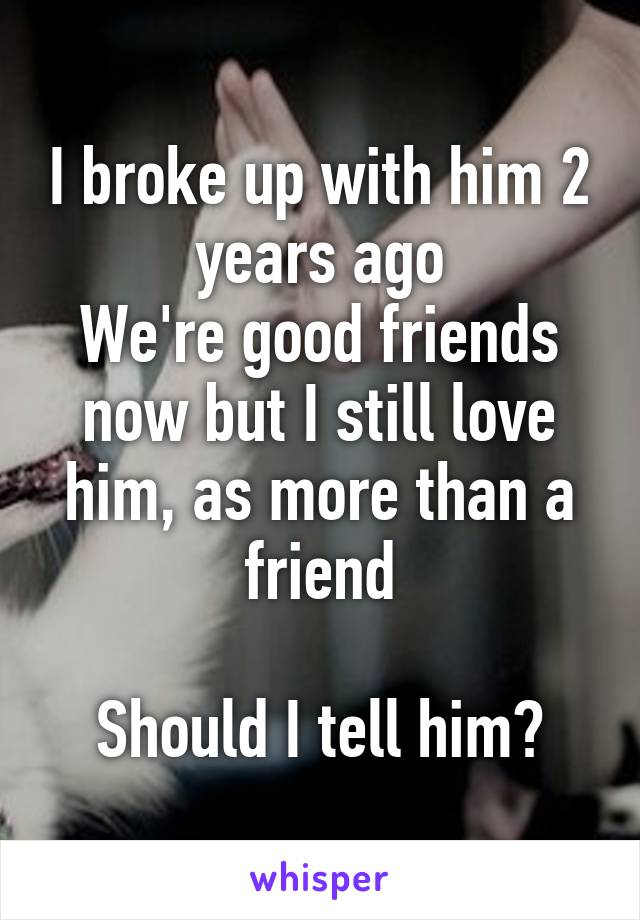 I broke up with him 2 years ago We're good friends now but I still love him, as more than a friend  Should I tell him?