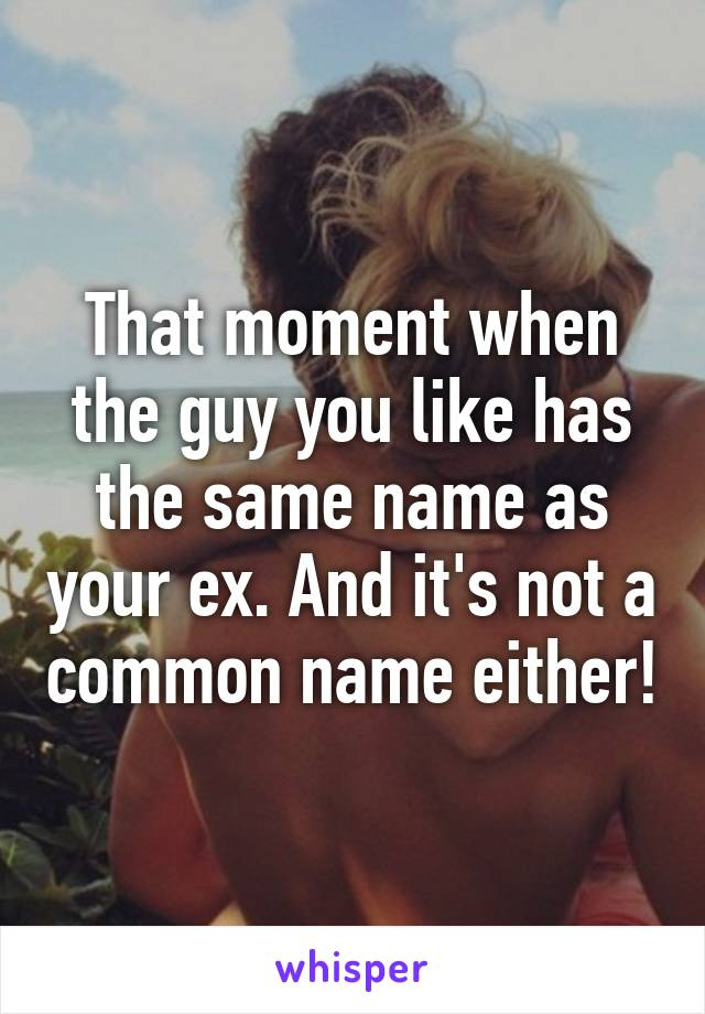 That moment when the guy you like has the same name as your ex. And it's not a common name either!