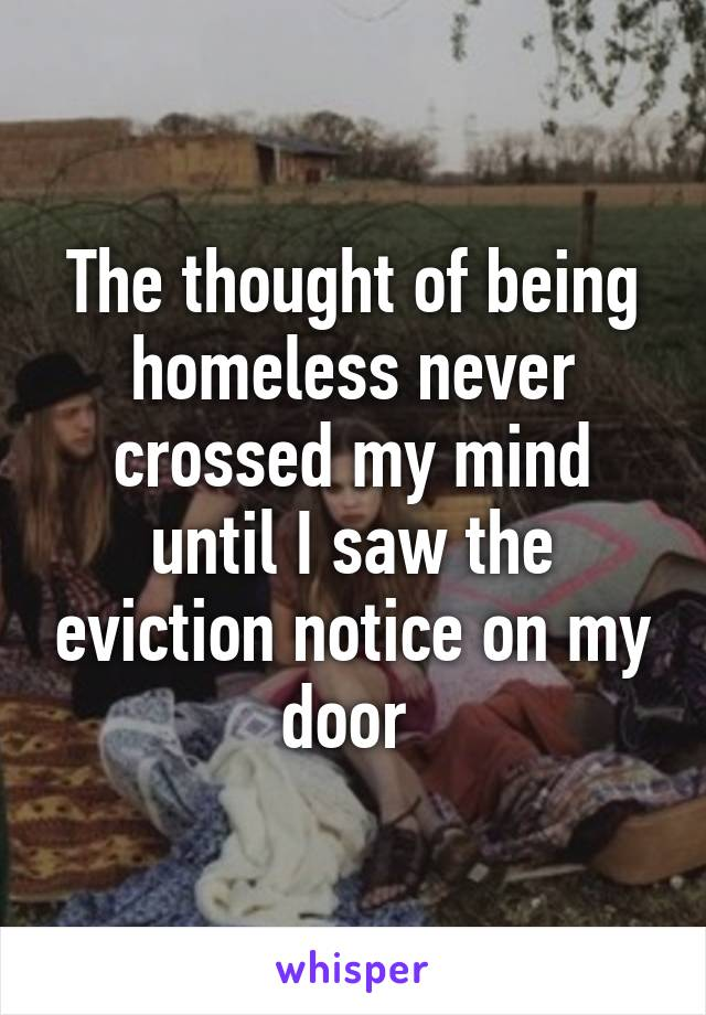The thought of being homeless never crossed my mind until I saw the eviction notice on my door