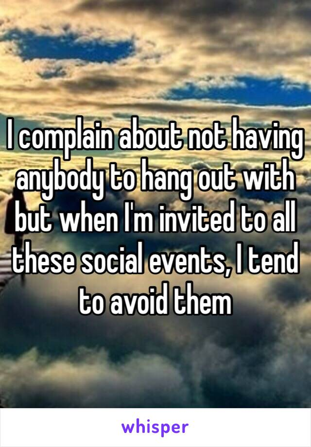 I complain about not having anybody to hang out with but when I'm invited to all these social events, I tend to avoid them