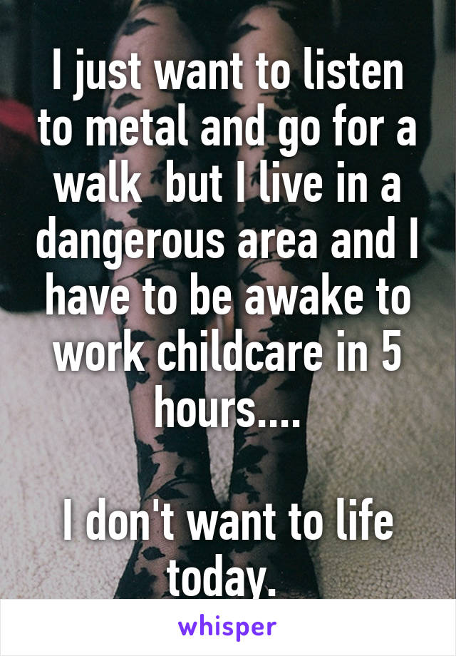 I just want to listen to metal and go for a walk  but I live in a dangerous area and I have to be awake to work childcare in 5 hours....  I don't want to life today.