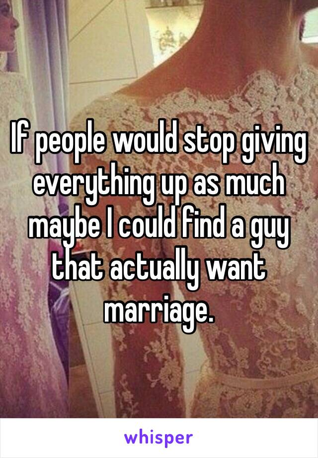 If people would stop giving everything up as much maybe I could find a guy that actually want marriage.