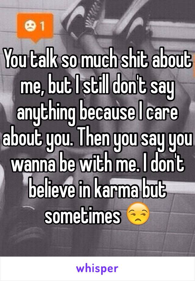 You talk so much shit about me, but I still don't say anything because I care about you. Then you say you wanna be with me. I don't believe in karma but sometimes 😒