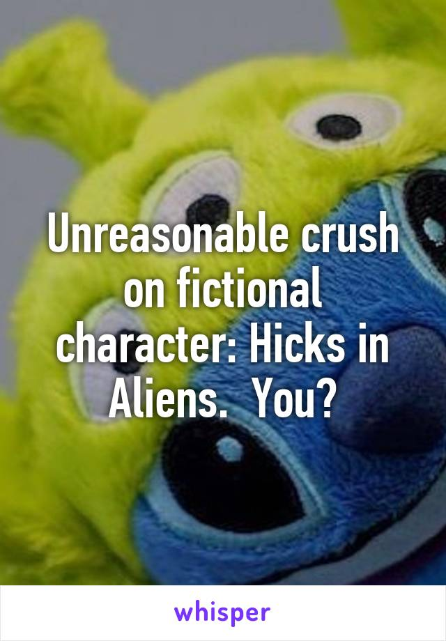 Unreasonable crush on fictional character: Hicks in Aliens.  You?