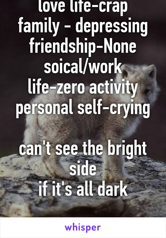 love life-crap family - depressing friendship-None soical/work life-zero activity personal self-crying  can't see the bright side if it's all dark