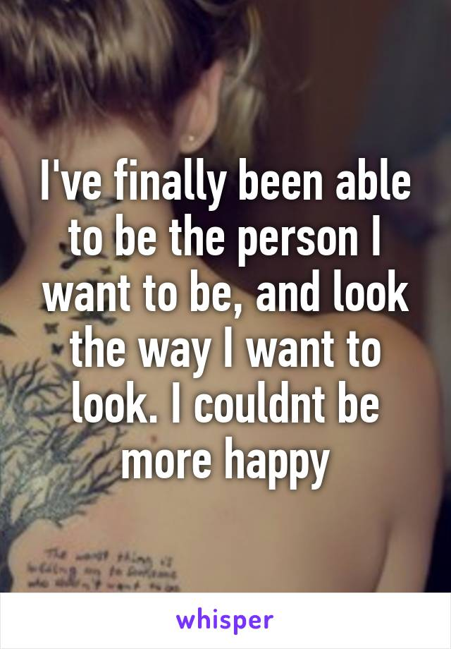 I've finally been able to be the person I want to be, and look the way I want to look. I couldnt be more happy