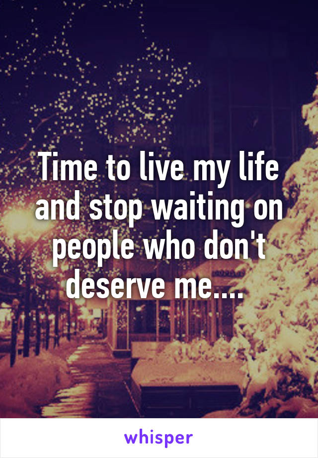 Time to live my life and stop waiting on people who don't deserve me....