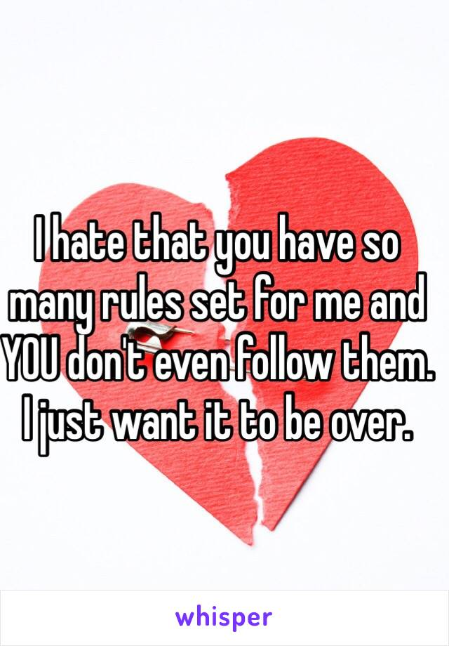 I hate that you have so many rules set for me and YOU don't even follow them. I just want it to be over.