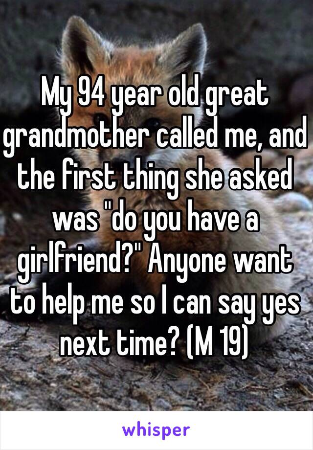 """My 94 year old great grandmother called me, and the first thing she asked was """"do you have a girlfriend?"""" Anyone want to help me so I can say yes next time? (M 19)"""