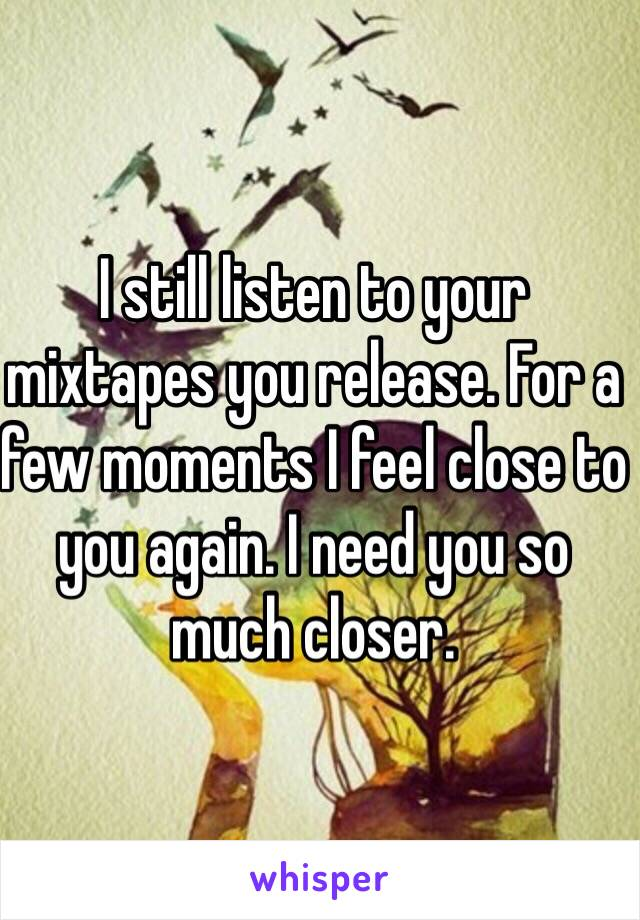 I still listen to your mixtapes you release. For a few moments I feel close to you again. I need you so much closer.