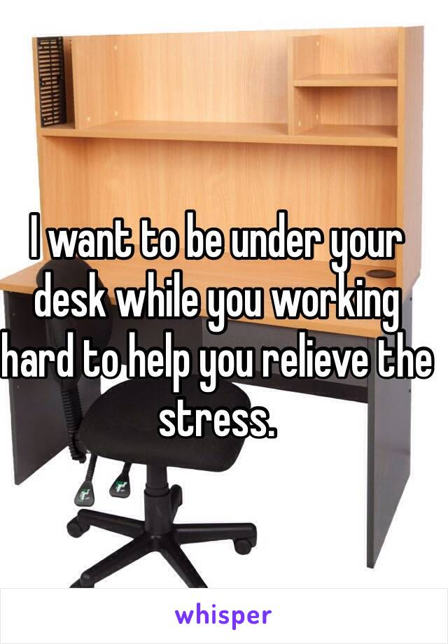 I want to be under your desk while you working hard to help you relieve the stress.