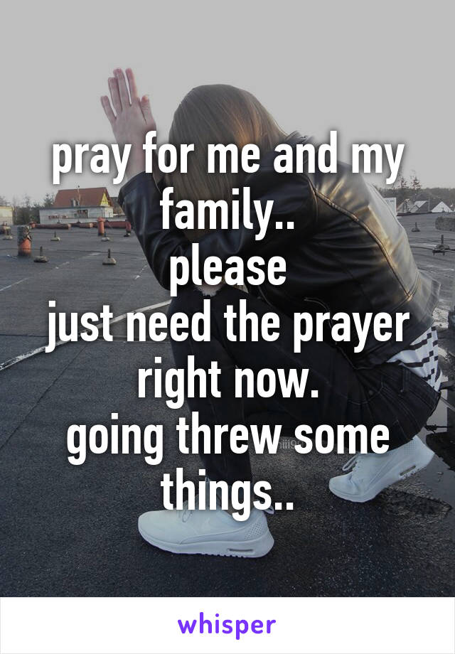 pray for me and my family.. please just need the prayer right now. going threw some things..